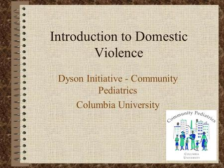 Introduction to Domestic Violence Dyson Initiative - Community Pediatrics Columbia University.