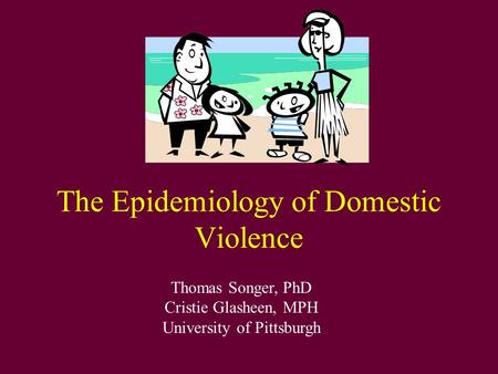 The Epidemiology of Domestic Violence Thomas Songer, PhD Cristie Glasheen, MPH University of Pittsburgh.