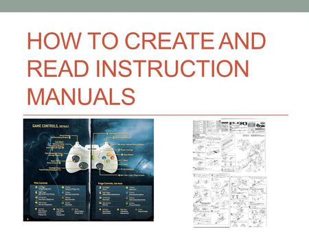 HOW TO CREATE AND READ INSTRUCTION MANUALS. Student Objectives Analyze technical instructions to learn what makes them effective or ineffective for an.
