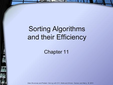 Sorting Algorithms and their Efficiency Chapter 11 Data Structures and Problem Solving with C++: Walls and Mirrors, Carrano and Henry, © 2013.