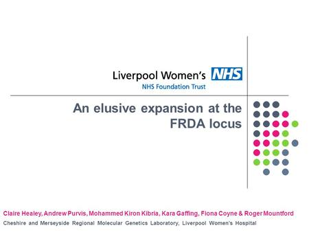 An elusive expansion at the FRDA locus Claire Healey, Andrew Purvis, Mohammed Kiron Kibria, Kara Gaffing, Fiona Coyne & Roger Mountford Cheshire and Merseyside.