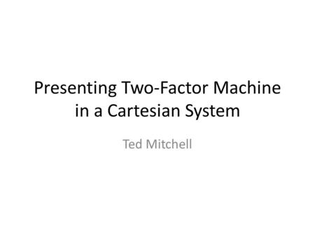 Presenting Two-Factor Machine in a Cartesian System Ted Mitchell.