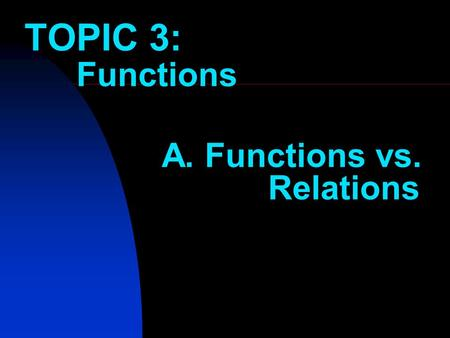 TOPIC 3: Functions A. Functions vs. Relations Do you remember this? ab 26 515 1030 100300 Find the rule The rule is: 3 a = b The question could also.