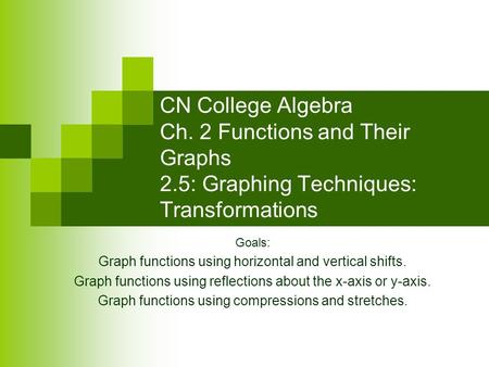 CN College Algebra Ch. 2 Functions and Their Graphs 2.5: Graphing Techniques: Transformations Goals: Graph functions using horizontal and vertical shifts.