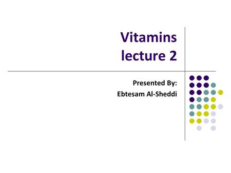 Vitamins lecture 2 Presented By: Ebtesam Al-Sheddi.
