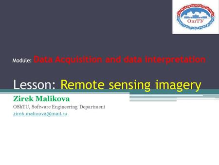 Lesson: Remote sensing imagery Zirek Malikova OShTU, Software Engineering Department Module: Data Acquisition and data interpretation.