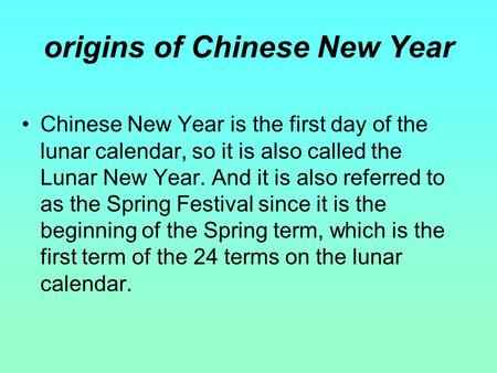 Chinese New Year is the first day of the lunar calendar, so it is also called the Lunar New Year. And it is also referred to as the Spring Festival since.