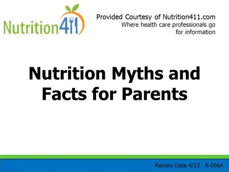 Provided Courtesy of Nutrition411.com Where health care professionals go for information Nutrition Myths and Facts for Parents Review Date 4/13 K-0664.
