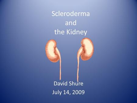 Scleroderma and the Kidney David Shure July 14, 2009.