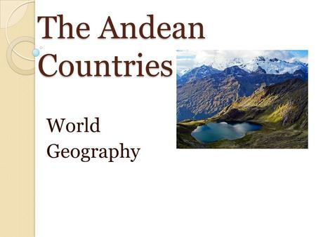 The Andean Countries World Geography. The Andes Form the backbone of Ecuador, Peru, Bolivia, and Chile (longest unbroken mountain chain in the world).