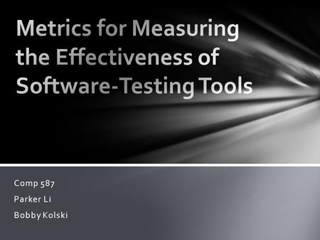 Comp 587 Parker Li Bobby Kolski. Automated testing tools assist software engineers to gauge the quality of software by automating the mechanical aspects.