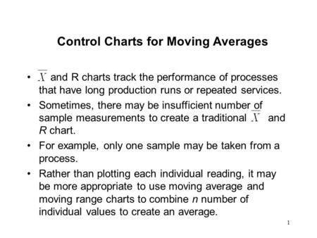1 Control Charts for Moving Averages and R charts track the performance of processes that have long production runs or repeated services. Sometimes, there.