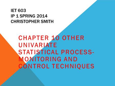 IET 603 IP 1 SPRING 2014 CHRISTOPHER SMITH CHAPTER 10 OTHER UNIVARIATE STATISTICAL PROCESS- MONITORING AND CONTROL TECHNIQUES.