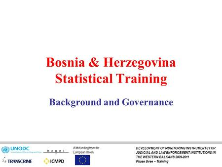 Bosnia & Herzegovina Statistical Training Background and Governance With funding from the European Union DEVELOPMENT OF MONITORING INSTRUMENTS FOR JUDICIAL.