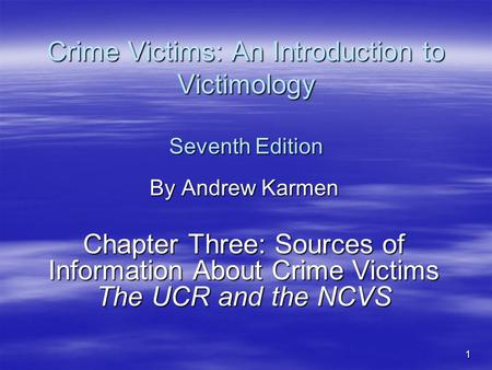 1 Crime Victims: An Introduction to Victimology Seventh Edition By Andrew Karmen Chapter Three: Sources of Information About Crime Victims The UCR and.