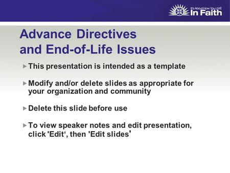 Advance Directives and End-of-Life Issues  This presentation is intended as a template  Modify and/or delete slides as appropriate for your organization.