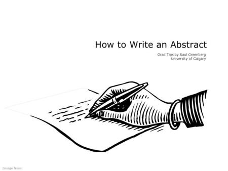 How to Write an Abstract Grad Tips by Saul Greenberg University of Calgary Image from: