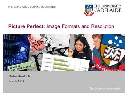 The University of Adelaide Picture Perfect: Image Formats and Resolution Peter Murdoch March 2014 PREPARING GOOD LOOKING DOCUMENTS.