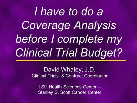 I have to do a Coverage Analysis before I complete my Clinical Trial Budget? David Whaley, J.D. Clinical Trials & Contract Coordinator LSU Health Sciences.