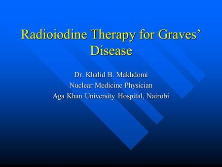 Radioiodine Therapy for Graves' Disease Dr. Khalid B. Makhdomi Nuclear Medicine Physician Aga Khan University Hospital, Nairobi.
