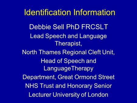 Identification Information Debbie Sell PhD FRCSLT Lead Speech and Language Therapist, North Thames Regional Cleft Unit, Head of Speech and LanguageTherapy.