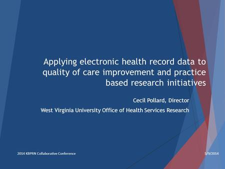 Applying electronic health record data to quality of care improvement and practice based research initiatives Cecil Pollard, Director West Virginia University.