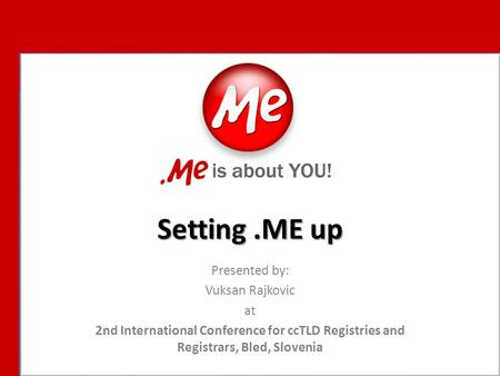 Setting.ME up Presented by: Vuksan Rajkovic at 2nd International Conference for ccTLD Registries and Registrars, Bled, Slovenia.