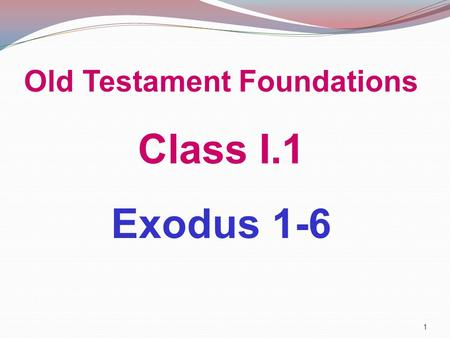 Old Testament Foundations Class I.1 Exodus 1-6 1.