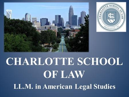 CHARLOTTE SCHOOL OF LAW LL.M. in American Legal Studies.