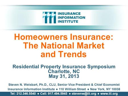 Homeowners Insurance: The National Market and Trends Residential Property Insurance Symposium Charlotte, NC May 31, 2013 Steven N. Weisbart, Ph.D., CLU,