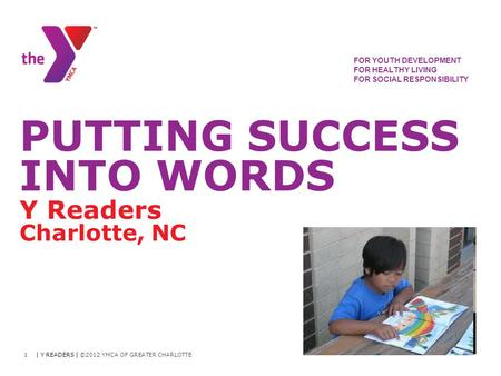 FOR YOUTH DEVELOPMENT FOR HEALTHY LIVING FOR SOCIAL RESPONSIBILITY PUTTING SUCCESS INTO WORDS Y Readers Charlotte, NC | Y READERS | ©2012 YMCA OF GREATER.