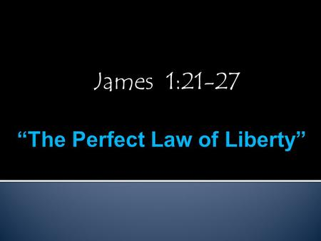 James 1:21-27.  The Gospel is a Law, Jn.1:17, Rom.6:14-15  Gal.6:2, 1 Cor.9:21, Rom.8:1-2, Text, Jm.2:12  It's a Perfect Law, Heb.8:7-8, Heb.7:24-28,