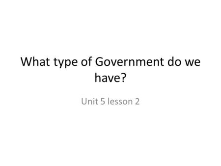 What type of Government do we have? Unit 5 lesson 2.