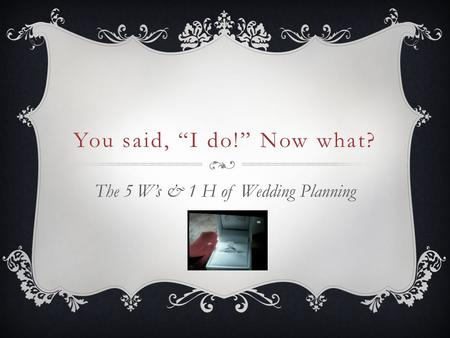 "You said, ""I do!"" Now what? The 5 W's & 1 H of Wedding Planning."