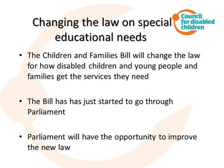 Changing the law on special educational needs Changing the law on special educational needs The Children and Families Bill will change the law for how.