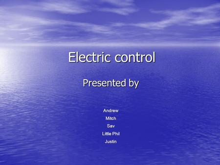 Electric control Presented by Andrew Mitch Sav Little Phil Justin.
