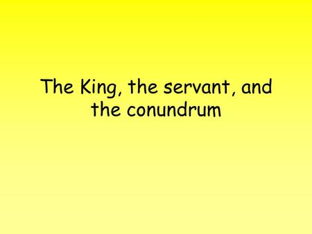 The King, the servant, and the conundrum. Once upon a time in a land not so far from here there lived a king…… He had a loyal servant who would advise.