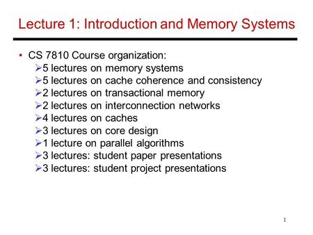 1 Lecture 1: Introduction and Memory Systems CS 7810 Course organization:  5 lectures on memory systems  5 lectures on cache coherence and consistency.