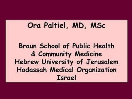 Ora Paltiel, MD, MSc Braun School of Public Health & Community Medicine Hebrew University of Jerusalem Hadassah Medical Organization Israel.