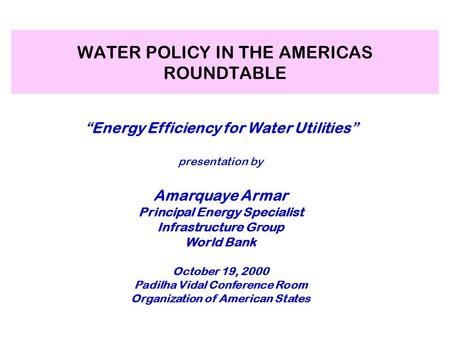 "WATER POLICY IN THE AMERICAS ROUNDTABLE ""Energy Efficiency for Water Utilities"" presentation by Amarquaye Armar Principal Energy Specialist Infrastructure."