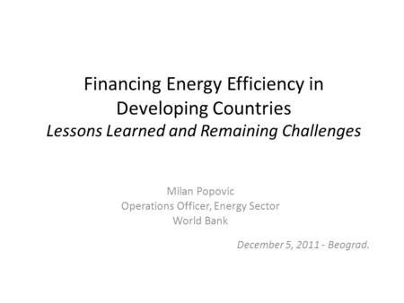 Financing Energy Efficiency in Developing Countries Lessons Learned and Remaining Challenges Milan Popovic Operations Officer, Energy Sector World Bank.