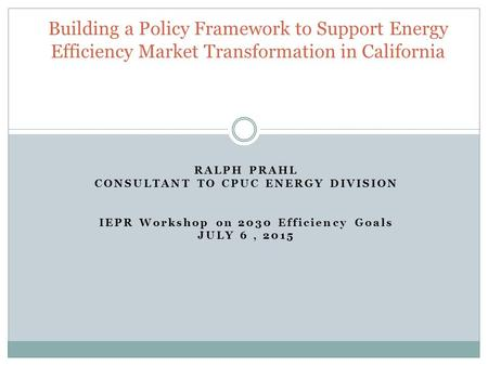 RALPH PRAHL CONSULTANT TO CPUC ENERGY DIVISION IEPR Workshop on 2030 Efficiency Goals JULY 6, 2015 Building a Policy Framework to Support Energy Efficiency.