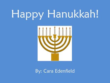 Happy Hanukkah! By: Cara Edenfield. Hanukkah is called the Festival of Lights. It lasts for 8 days. Happy Hanukkah!