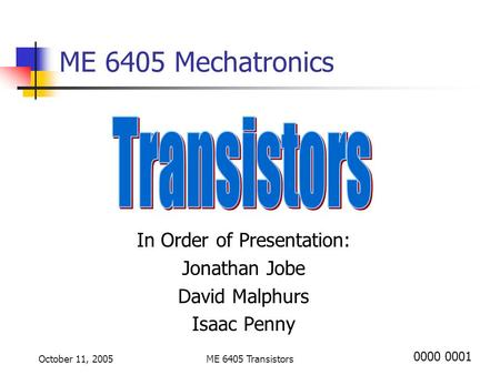 October 11, 2005ME 6405 Transistors ME 6405 Mechatronics In Order of Presentation: Jonathan Jobe David Malphurs Isaac Penny 0000 0001.