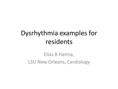 Dysrhythmia examples for residents Elias B Hanna, LSU New Orleans, Cardiology.