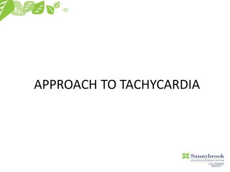 "APPROACH TO TACHYCARDIA. Goals  To make tachycardia ""less scary""  To give you an approach to tachycardia  Pearls of interpretating 12-2-9."