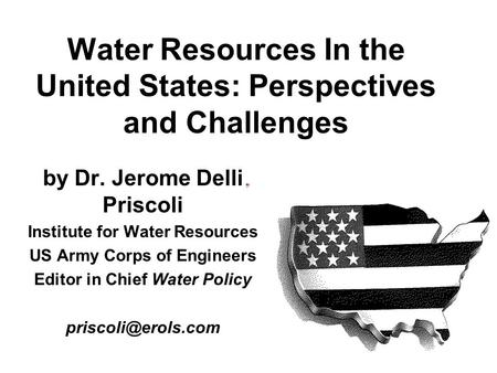 Water Resources In the United States: Perspectives and Challenges by Dr. Jerome Delli Priscoli Institute for Water Resources US Army Corps of Engineers.