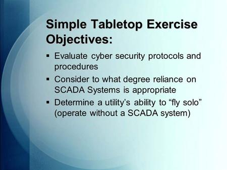 Simple Tabletop Exercise Objectives:  Evaluate cyber security protocols and procedures  Consider to what degree reliance on SCADA Systems is appropriate.