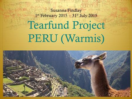 Susanna Findlay 1 st February 2015 – 31 st July 2015 Tearfund Project PERU (Warmis)