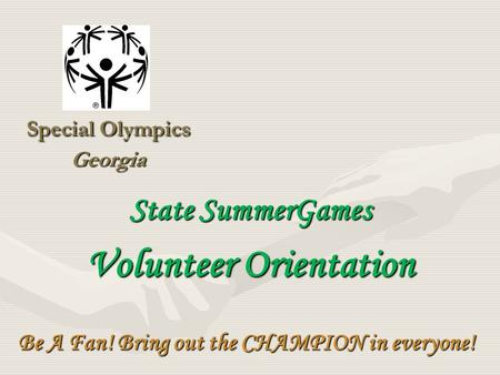 Special Olympics Georgia Be A Fan! Bring out the CHAMPION in everyone! State SummerGames Volunteer Orientation.